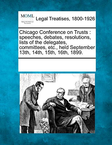 9781241006112: Chicago Conference on Trusts: speeches, debates, resolutions, lists of the delegates, committees, etc., held September 13th, 14th, 15th, 16th, 1899.