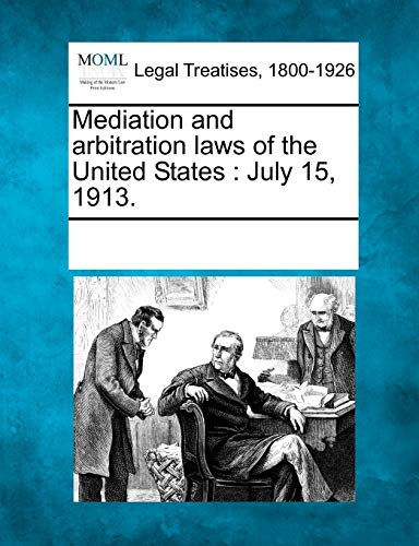 Mediation and Arbitration Laws of the United States: July 15, 1913.