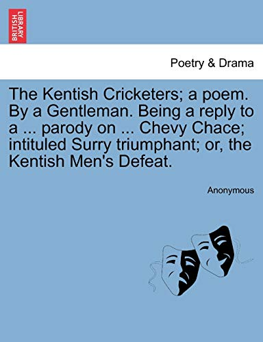 9781241008994: The Kentish Cricketers; a poem. By a Gentleman. Being a reply to a ... parody on ... Chevy Chace; intituled Surry triumphant; or, the Kentish Men's Defeat.