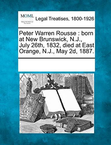 Peter Warren Rousse: Born at New Brunswick, N.J., July 26th, 1832, Died at East Orange, N.J., May ...
