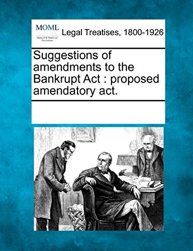 Suggestions of Amendments to the Bankrupt ACT: Proposed Amendatory ACT.