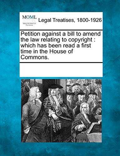 Petition Against a Bill to Amend the Law Relating to Copyright: Which Has Been Read a First Time in...