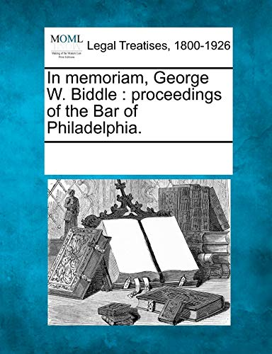 In Memoriam, George W. Biddle: Proceedings of the Bar of Philadelphia.