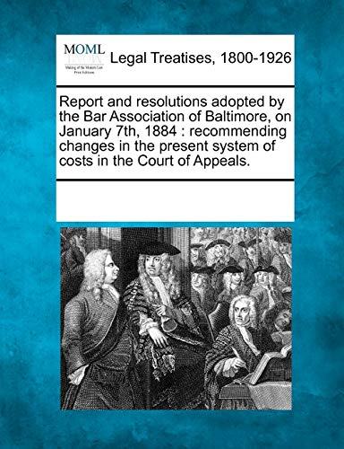Report and Resolutions Adopted by the Bar Association of Baltimore, on January 7th, 1884: ...