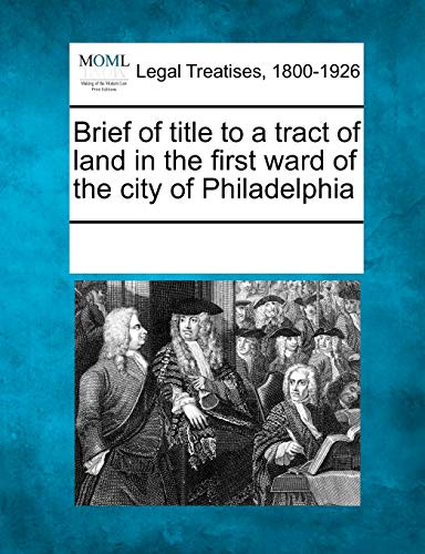Brief of title to a tract of land in the first ward of the city of Philadelphia