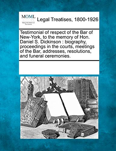 9781241015756: Testimonial of respect of the Bar of New-York, to the memory of Hon. Daniel S. Dickinson: biography, proceedings in the courts, meetings of the Bar, addresses, resolutions, and funeral ceremonies.
