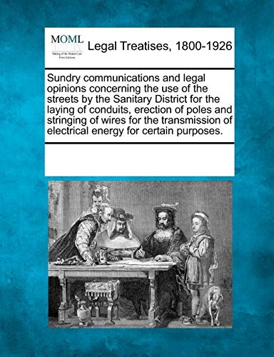9781241019112: Sundry communications and legal opinions concerning the use of the streets by the Sanitary District for the laying of conduits, erection of poles and ... of electrical energy for certain purposes.