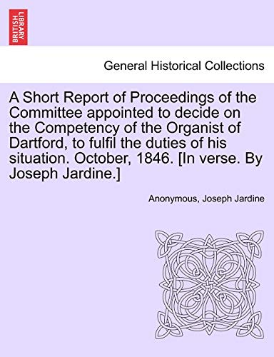 9781241030940: A Short Report of Proceedings of the Committee appointed to decide on the Competency of the Organist of Dartford, to fulfil the duties of his situation. October, 1846. [In verse. By Joseph Jardine.]