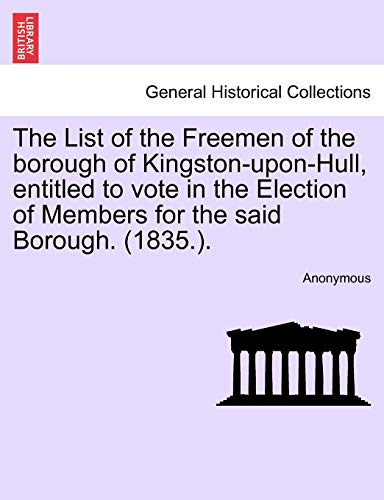 9781241032098: The List of the Freemen of the borough of Kingston-upon-Hull, entitled to vote in the Election of Members for the said Borough. (1835.).