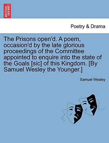 9781241032821: The Prisons open'd. A poem, occasion'd by the late glorious proceedings of the Committee appointed to enquire into the state of the Goals [sic] of this Kingdom. [By Samuel Wesley the Younger.]