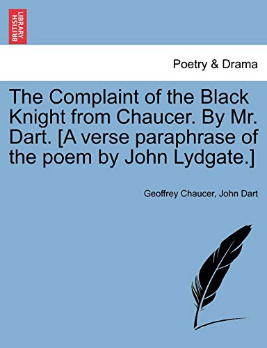 The Complaint of the Black Knight from Chaucer. By Mr. Dart. [A verse paraphrase of the poem by John Lydgate.] (9781241037703) by Geoffrey Chaucer; John Dart