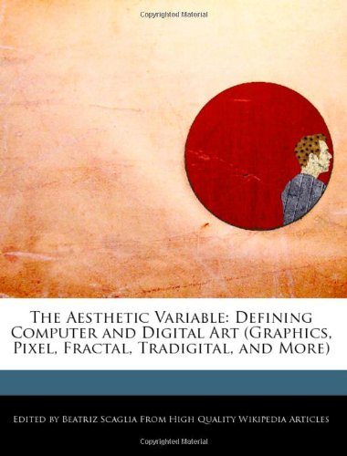 The Aesthetic Variable: Defining Computer and Digital Art (Graphics, Pixel, Fractal, Tradigital, and More) - Beatriz Scaglia
