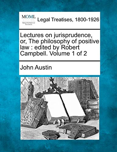 Lectures on jurisprudence, or, The philosophy of: John Austin