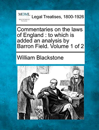 Commentaries on the laws of England: to which is added an analysis by Barron Field. Volume 1 of 2 (9781241049836) by Blackstone, William