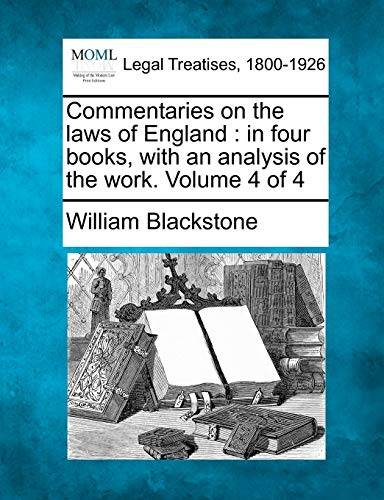 Commentaries on the Laws of England: In Four Books, with an Analysis of the Work. Volume 4 of 4: ...