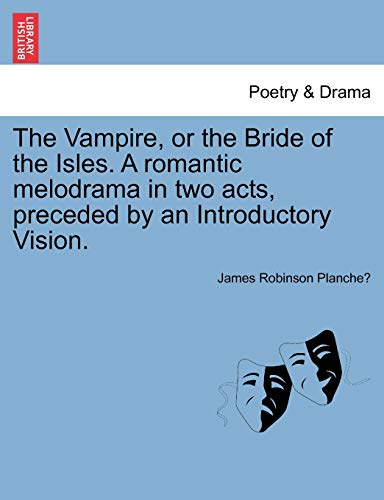 The Vampire, or the Bride of the Isles. A romantic melodrama in two acts, preceded by an ...