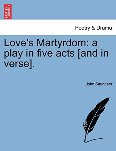 Love's Martyrdom: a play in five acts [and in verse]. (9781241065294) by John Saunders