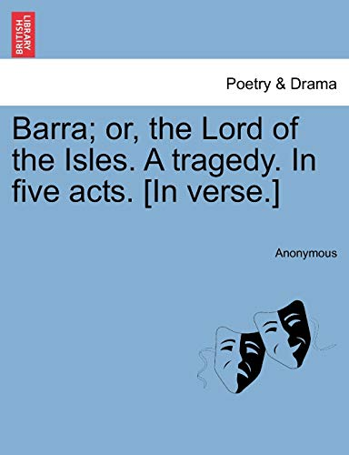 9781241072001: Barra; or, the Lord of the Isles. A tragedy. In five acts. [In verse.]