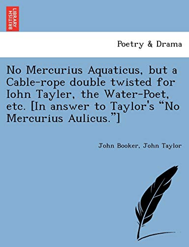 "No Mercurius Aquaticus, but a Cable-rope double twisted for Iohn Tayler, the Water-Poet, etc. [In answer to Taylor's ""No Mercurius Aulicus.""] (1241081964) by John Booker; John Taylor"
