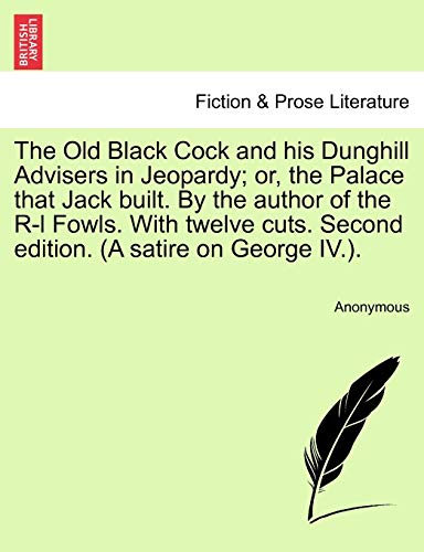 9781241085612: The Old Black Cock and his Dunghill Advisers in Jeopardy; or, the Palace that Jack built. By the author of the R-l Fowls. With twelve cuts. Second edition. (A satire on George IV.).
