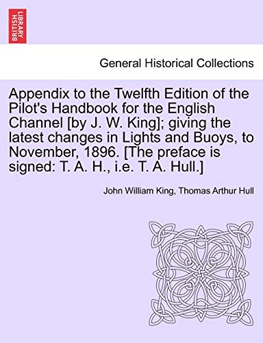 Appendix to the Twelfth Edition of the Pilot's Handbook for the English Channel [by J. W. King]; giving the latest changes in Lights and Buoys, to ... is signed: T. A. H., i.e. T. A. Hull.] - John William King; Thomas Arthur Hull