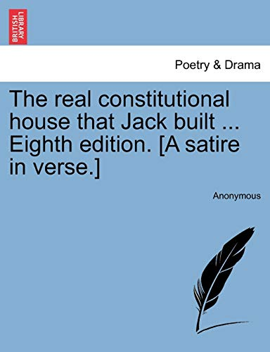 The real constitutional house that Jack built . Eighth edition. [A satire in verse.]
