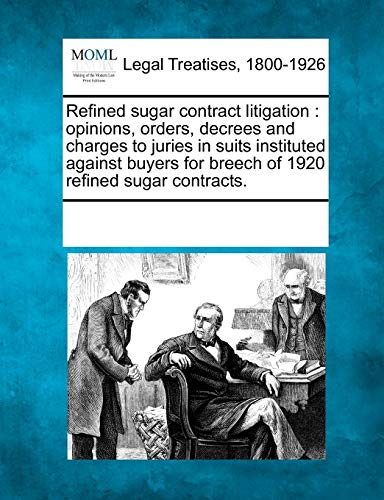 9781241091040: Refined sugar contract litigation: opinions, orders, decrees and charges to juries in suits instituted against buyers for breech of 1920 refined sugar contracts.