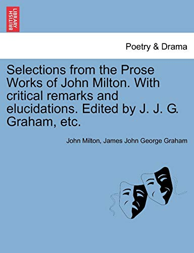 Selections from the Prose Works of John Milton. With critical remarks and elucidations. Edited by J. J. G. Graham, etc. (9781241091170) by Milton, John; Graham, James John George