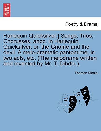 9781241096632: Harlequin Quicksilver.] Songs, Trios, Chorusses, andc. in Harlequin Quicksilver, or, the Gnome and the devil. A melo-dramatic pantomime, in two acts, ... written and invented by Mr. T. Dibdin.).