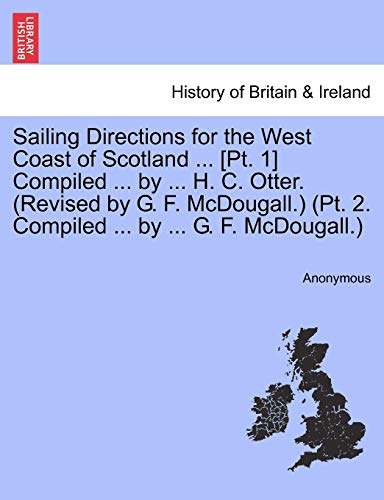 9781241109073: Sailing Directions for the West Coast of Scotland ... [Pt. 1] Compiled ... by ... H. C. Otter. (Revised by G. F. McDougall.) (Pt. 2. Compiled ... by ... G. F. McDougall.)