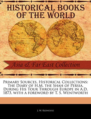 9781241112851: Primary Sources, Historical Collections: The Diary of H.M. the Shah of Persia, During His Tour Through Europe in A.D. 1873, with a foreword by T. S. Wentworth
