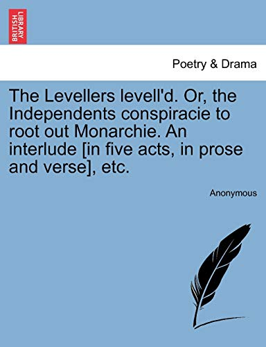9781241118815: The Levellers levell'd. Or, the Independents conspiracie to root out Monarchie. An interlude [in five acts, in prose and verse], etc.