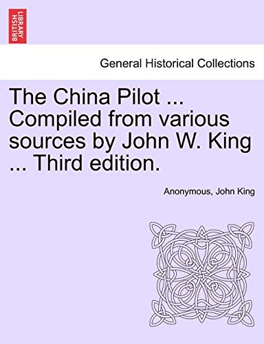 9781241121648: The China Pilot ... Compiled from various sources by John W. King ... Third edition.