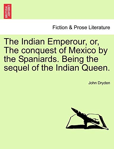 The Indian Emperour, or, The conquest of Mexico by the Spaniards. Being the sequel of the Indian Queen. (1241122563) by Dryden, John