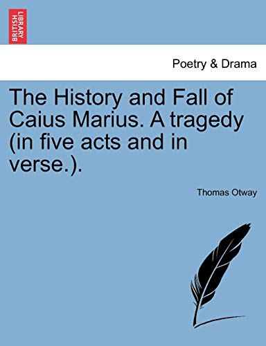 The History and Fall of Caius Marius. A tragedy (in five acts and in verse.).: Thomas Otway