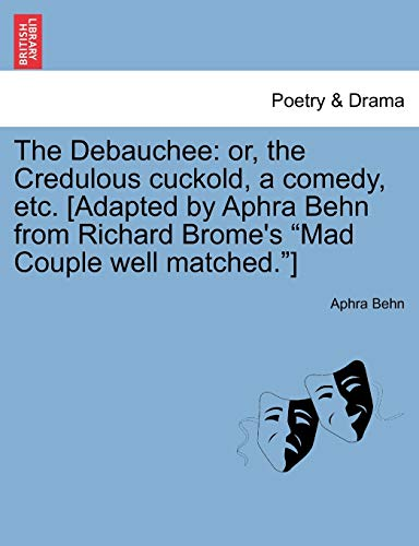9781241127930: The Debauchee: or, the Credulous cuckold, a comedy, etc. [Adapted by Aphra Behn from Richard Brome's