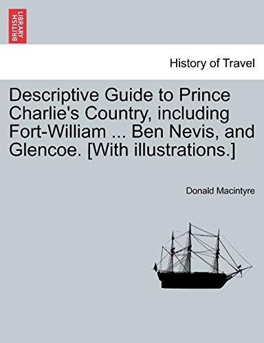 9781241135102: Descriptive Guide to Prince Charlie's Country, including Fort-William ... Ben Nevis, and Glencoe. [With illustrations.]
