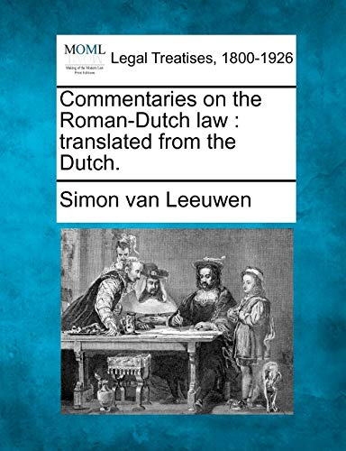 Commentaries on the Roman-Dutch Law: Translated from the Dutch.: Simon Van Leeuwen