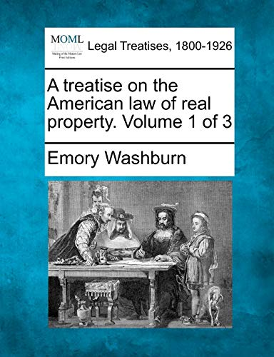 A treatise on the American law of real property. Volume 1 of 3: Emory Washburn