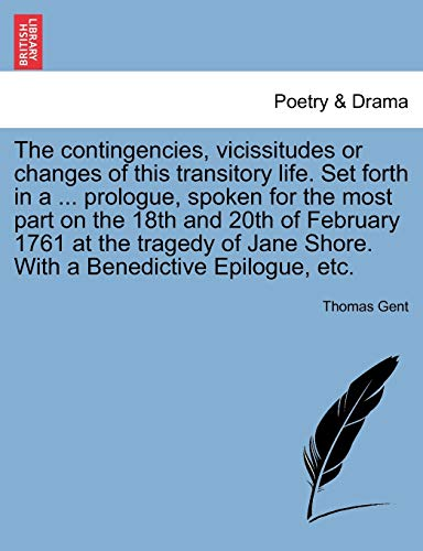 9781241137618: The contingencies, vicissitudes or changes of this transitory life. Set forth in a ... prologue, spoken for the most part on the 18th and 20th of ... Jane Shore. With a Benedictive Epilogue, etc.