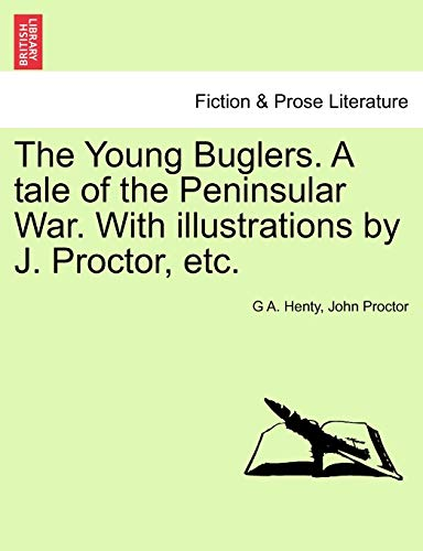 The Young Buglers. A tale of the Peninsular War. With illustrations by J. Proctor, etc. (1241138877) by G A. Henty; John Proctor