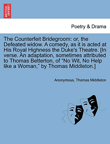 "9781241140182: The Counterfeit Bridegroom: or, the Defeated widow. A comedy, as it is acted at His Royal Highness the Duke's Theatre. [In verse. An adaptation, ... No Help like a Woman,"" by Thomas Middleton.]"