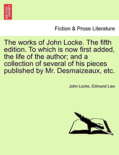 The Works of John Locke . the Fifth Edition. to Which Is Now First Added, the Life of the Author; ...