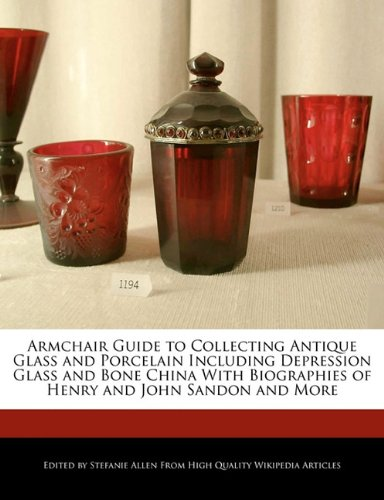 9781241152420: Armchair Guide to Collecting Antique Glass and Porcelain Including Depression Glass and Bone China with Biographies of Henry and John Sandon and More