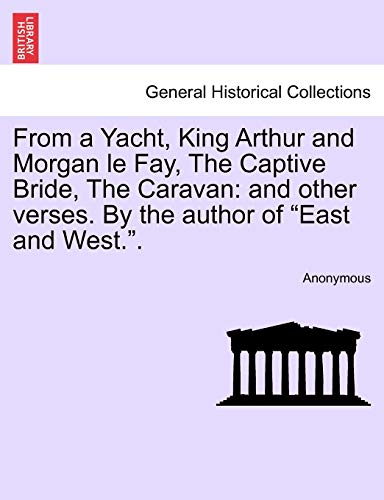 9781241152598: From a Yacht, King Arthur and Morgan le Fay, The Captive Bride, The Caravan: and other verses. By the author of