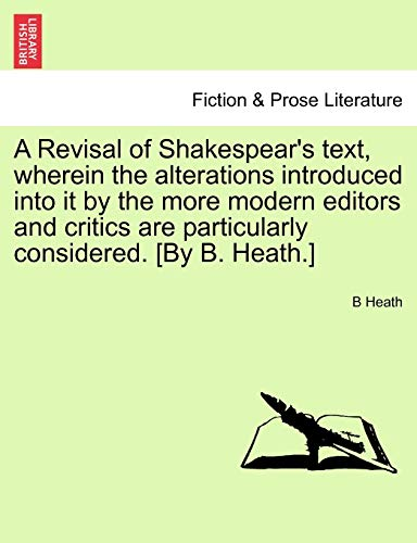 A Revisal of Shakespear's Text, Wherein the Alterations Introduced Into It by the More Modern ...