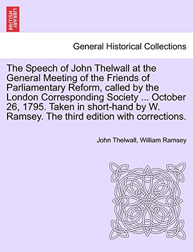 The Speech of John Thelwall at the General Meeting of the Friends of Parliamentary Reform, called by the London Corresponding Society ... October 26, ... Ramsey. The third edition with corrections. (124116746X) by Thelwall, John; Ramsey, William