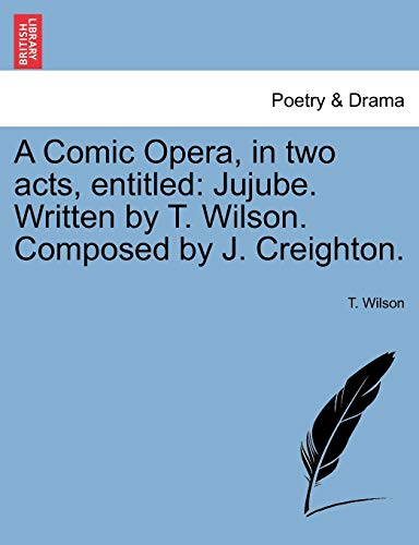 A Comic Opera, in Two Acts, Entitled: T Wilson