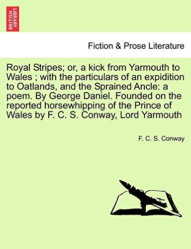 9781241173937: Royal Stripes; or, a kick from Yarmouth to Wales ; with the particulars of an expidition to Oatlands, and the Sprained Ancle: a poem. By George ... of Wales by F. C. S. Conway, Lord Yarmouth