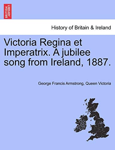 Victoria Regina et Imperatrix. A jubilee song from Ireland, 1887. (9781241174415) by George Francis Armstrong; Queen Victoria